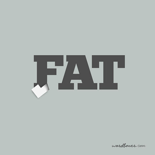 To keep up with the spirit of the day, today's wordbonerism is not to be taken too seriously. It's mostly a reminder to myself: if you eat, you'll be fat. Get this on a tee here or in the European store, make your own tee using this design, or get it on a print.