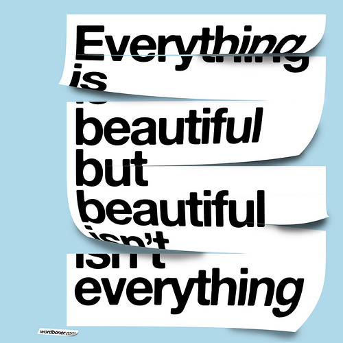 Everything Is Beautiful But Beautiful Isn't Everything (get this on a tee, get this on a tee in European store, make your own tee with this or get this on a postcard)